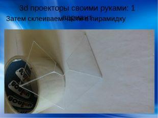 3d проекторы своими руками: 1 вариант Затем склеиваем части в пирамидку