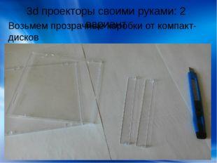 3d проекторы своими руками: 2 вариант Возьмем прозрачные коробки от компакт-д