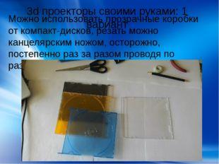 3d проекторы своими руками: 1 вариант Можно использовать прозрачные коробки о