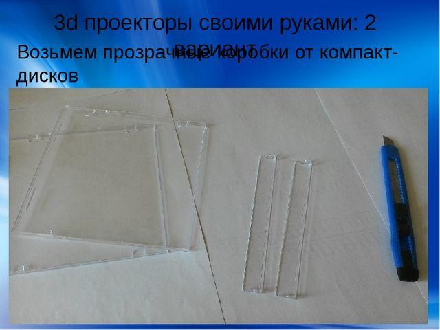3d проекторы своими руками: 2 вариант Возьмем прозрачные коробки от компакт-д...