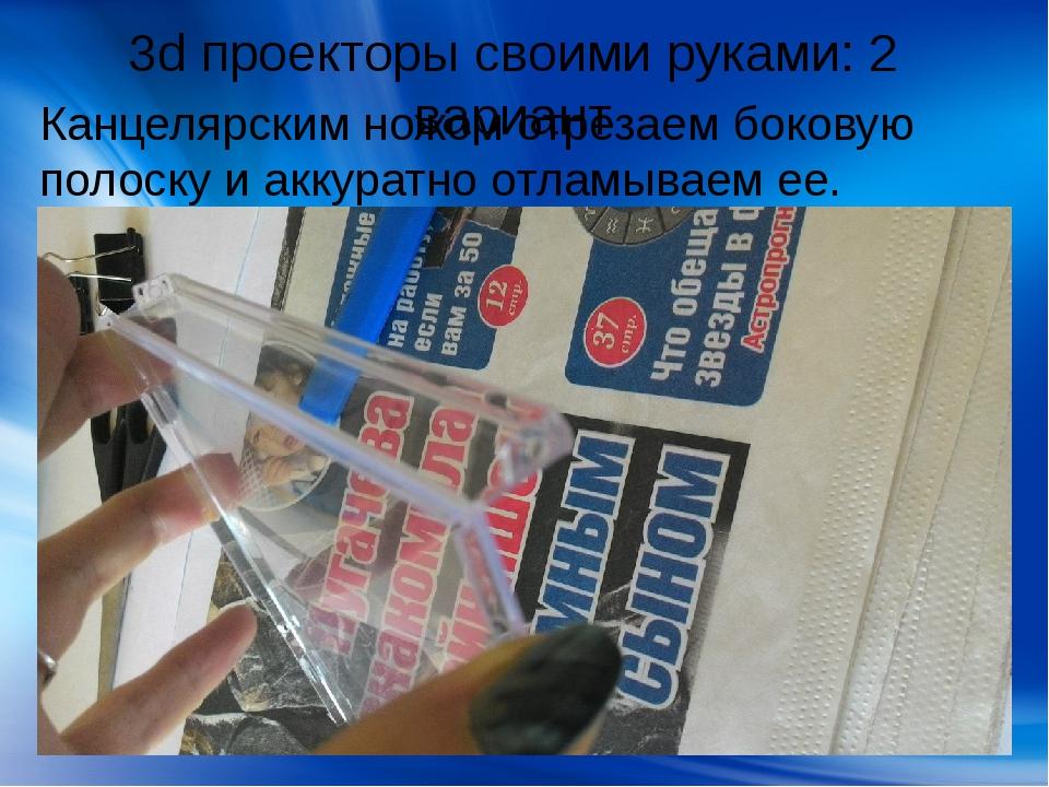 3d проекторы своими руками: 2 вариант Канцелярским ножом отрезаем боковую пол...