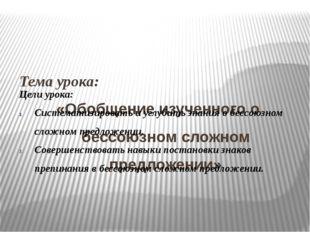 Тема урока: «Обобщение изученного о бессоюзном сложном предложении» Цели уро
