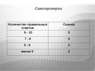 Самопроверка Количество правильных ответов Оценка 9 - 10 5 7 - 8 4 5 - 6 3 ме