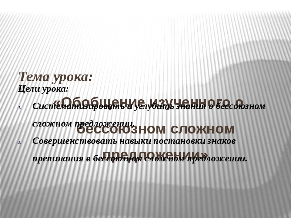 Тема урока: «Обобщение изученного о бессоюзном сложном предложении» Цели уро...
