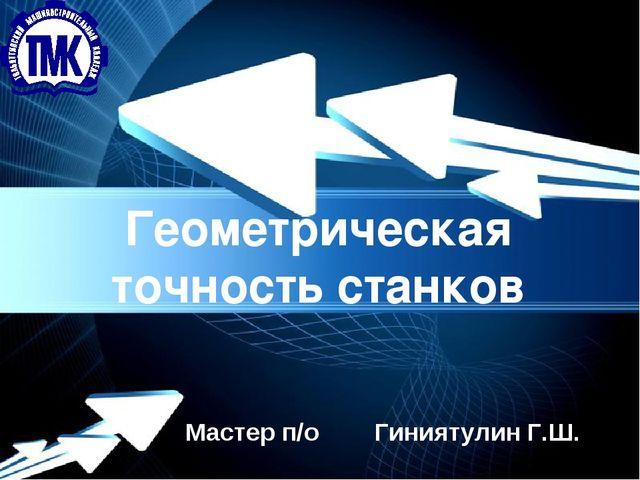 Powerpoint Templates Геометрическая точность станков Мастер п/о Гиниятулин Г.Ш.