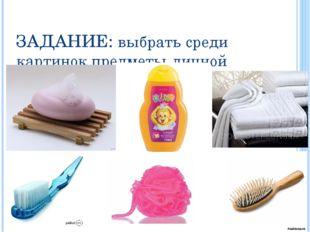 ЗАДАНИЕ: выбрать среди картинок предметы личной гигиены, которые нельзя перед