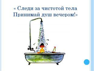 « Следи за чистотой тела Принимай душ вечером!»