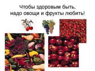 Чтобы здоровым быть, надо овощи и фрукты любить!