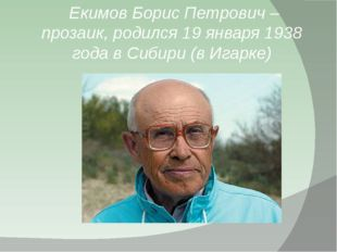 Екимов Борис Петрович – прозаик, родился 19 января 1938 года в Сибири (в Ига