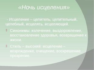 «Ночь исцеления» - Исцеление – целитель, целительный, целебный, исцелять, ис