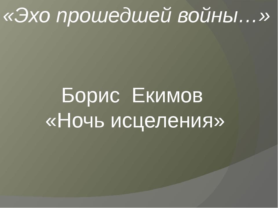 Борис Екимов «Ночь исцеления» «Эхо прошедшей войны…»