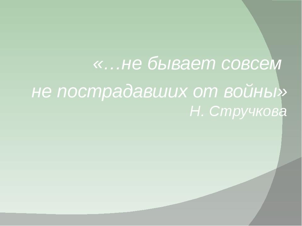 «…не бывает совсем не пострадавших от войны» Н. Стручкова
