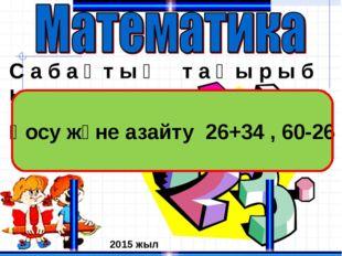 С а б а қ т ы ң т а қ ы р ы б ы : Қосу және азайту 26+34 , 60-26 2015 жыл