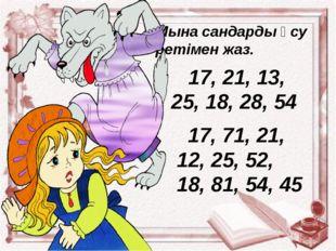 Мына сандарды өсу ретімен жаз. 17, 21, 13, 25, 18, 28, 54 17, 71, 21, 12, 25,