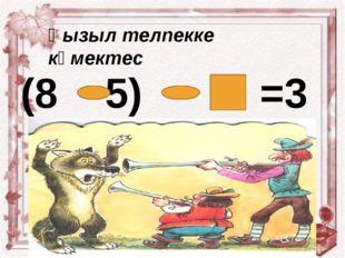 (8 5) =3 Қызыл телпекке көмектес