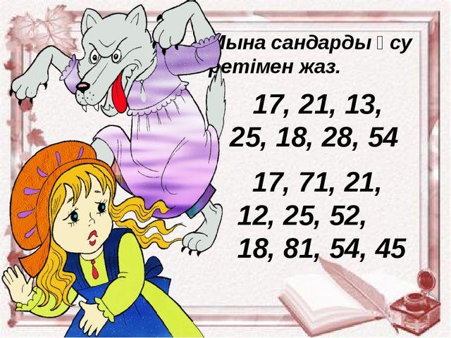 Мына сандарды өсу ретімен жаз. 17, 21, 13, 25, 18, 28, 54 17, 71, 21, 12, 25,...