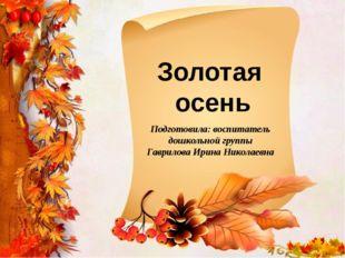 Золотая осень Подготовила: воспитатель дошкольной группы Гаврилова Ирина Нико