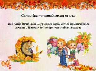 Сентябрь – первый месяц осени. Всё чаще начинает хмуриться небо, ветер приним