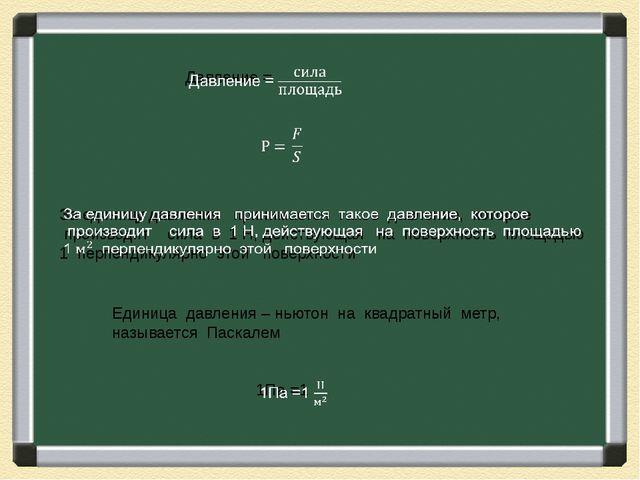 Единица давления – ньютон на квадратный метр, называется Паскалем