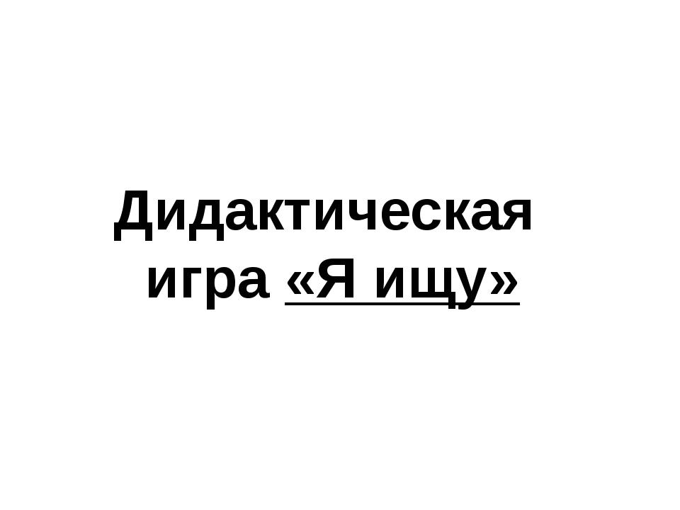 Дидактическая игра «Я ищу»