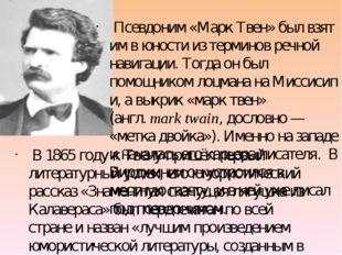 Псевдоним«Марк Твен» был взят им в юности из терминов речной навигации. То