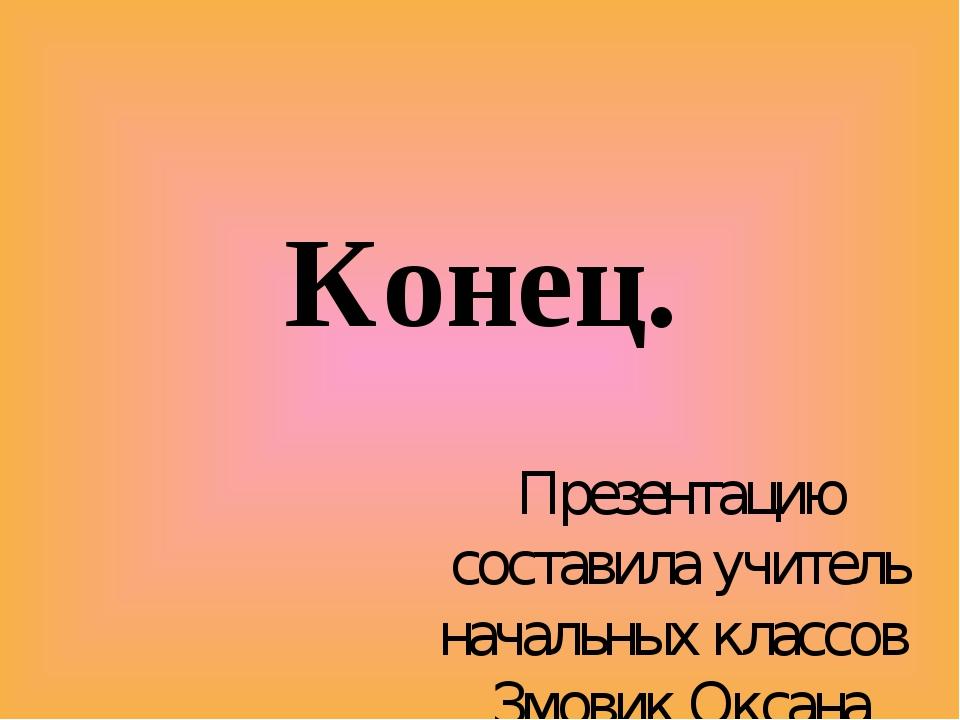 Конец. Презентацию составила учитель начальных классов Змовик Оксана Викторов...