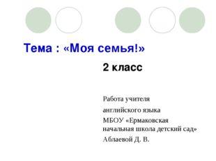Тема : «Моя семья!» 2 класс  Работа учителя английского язык