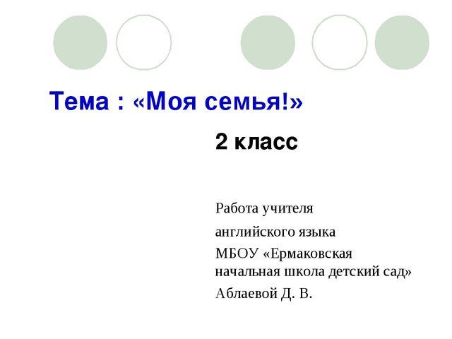 Тема : «Моя семья!» 2 класс  Работа учителя английского язык...