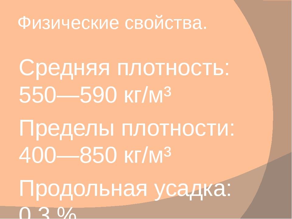 Физические свойства. Средняя плотность: 550—590 кг/м³ Пределы плотности: 400—...
