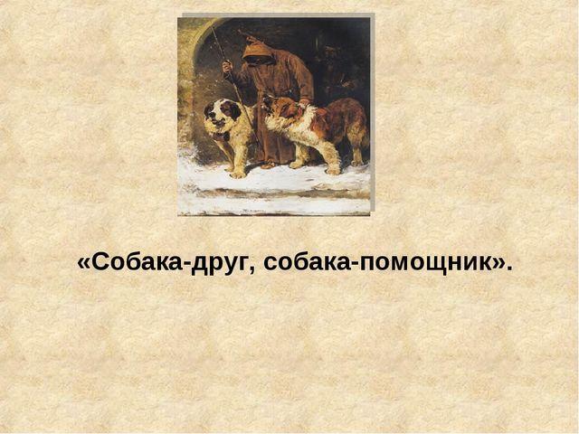 «Собака-друг, собака-помощник».