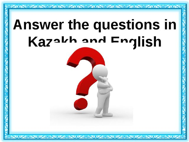Answer the questions in Kazakh and English