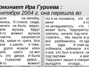 Вспоминает Ира Гуриева : (1 сентября 2004 г. она перешла во второй класс) «…В