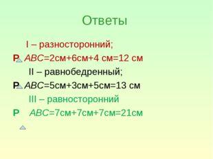 Ответы I – разносторонний; Р АВС=2см+6см+4 см=12 см II – равнобедренный; Р АВ