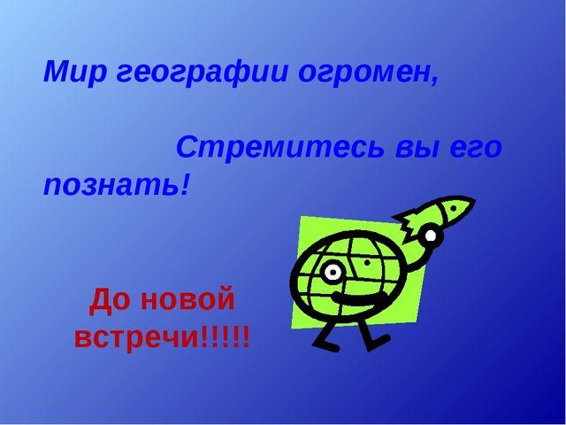 Мир географии огромен, Стремитесь вы его познать! До новой встречи!!!!!
