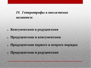 IV. Гетеротрофы в экосистемах являются: Консументами и редуцентами Продуцента