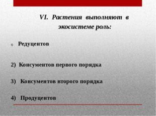 VI. Растения выполняют в экосистеме роль:  Редуцентов  2) Консументов перво