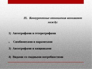 IX. Конкурентные отношения возникают между:  1) Автотрофами и гетеротрофами