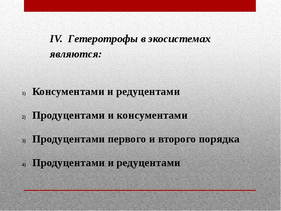 IV. Гетеротрофы в экосистемах являются: Консументами и редуцентами Продуцента...