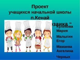 """Проект учащихся начальной школы п.Кенай """" Кулинарная мозаика """" Куликова Мария"""