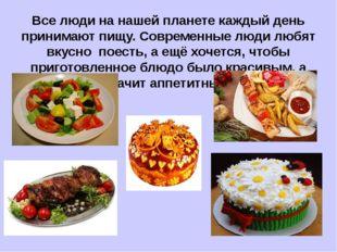 Все люди на нашей планете каждый день принимают пищу. Современные люди любят