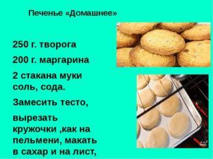 Печенье «Домашнее» 250 г. творога 200 г. маргарина 2 стакана муки соль, сода.