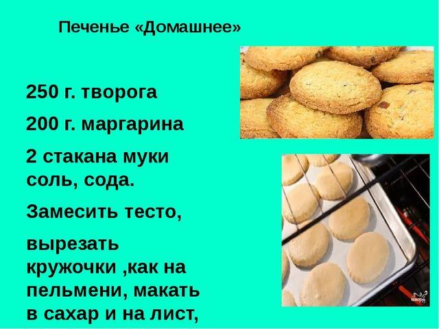 Печенье «Домашнее» 250 г. творога 200 г. маргарина 2 стакана муки соль, сода....