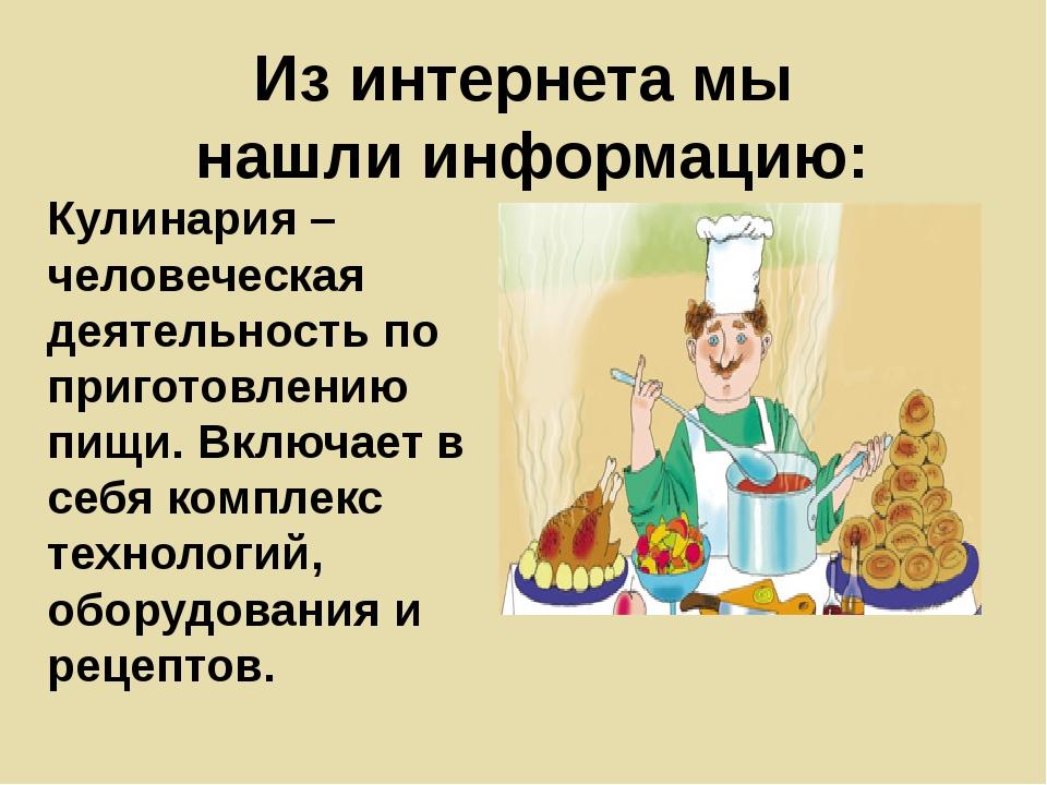 Из интернета мы нашли информацию: Кулинария – человеческая деятельность по пр...
