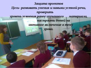 Защита проектов Цель- развивать умения и навыки устной речи, проверить уровен