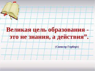 """Великая цель образования - это не знания, а действия""""."""
