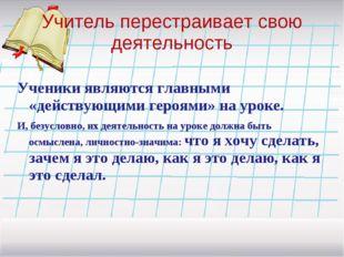 Учитель перестраивает свою деятельность Ученики являются главными «действующи