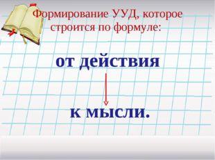 Формирование УУД, которое строится по формуле: от действия к мысли.