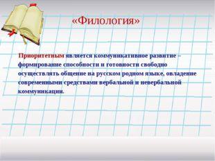«Филология» Приоритетным является коммуникативное развитие – формирование спо