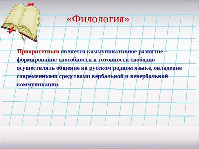 «Филология» Приоритетным является коммуникативное развитие – формирование спо...