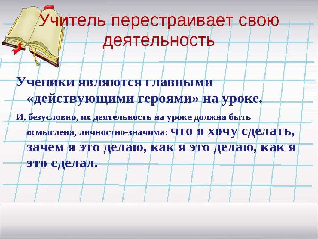 Учитель перестраивает свою деятельность Ученики являются главными «действующи...